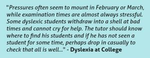 """Pressures often seem to mount in February or March, while examination times are almost always stressful. Some dyslexic students withdraw into a shell at bad times and cannot cry for help. The tutor should know where to find his students and if he has not seen a student for some time, perhaps drop in casually to check that all is well..."" - Dyslexia at College"