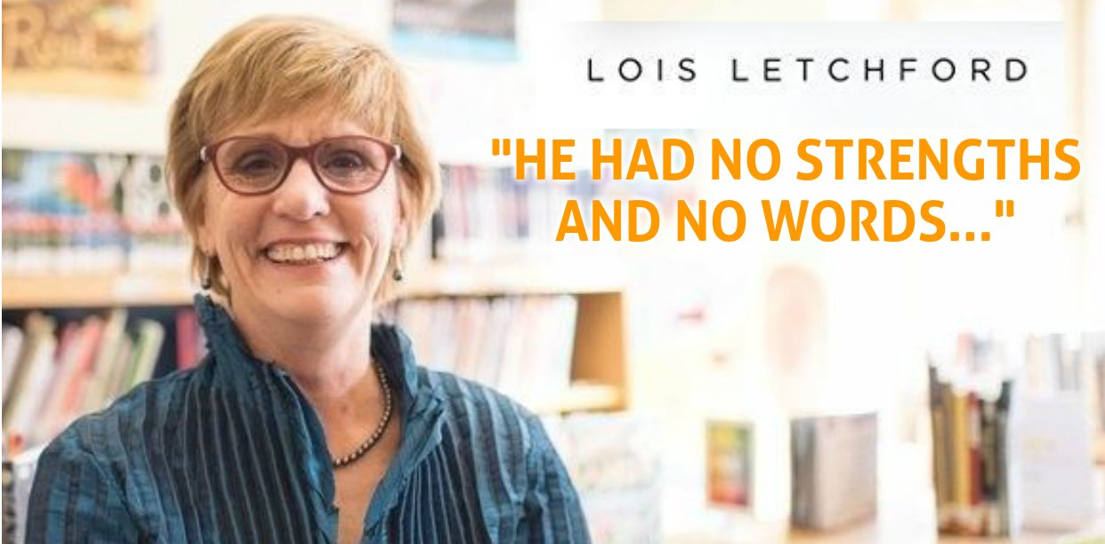 """HE HAD NO STRENGTHS  AND NO WORDS…"" – Lois Letchford"